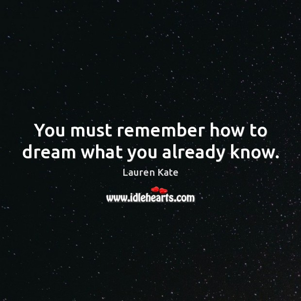 Image, You must remember how to dream what you already know.