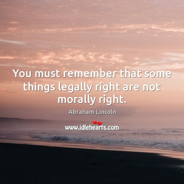 Image, You must remember that some things legally right are not morally right.
