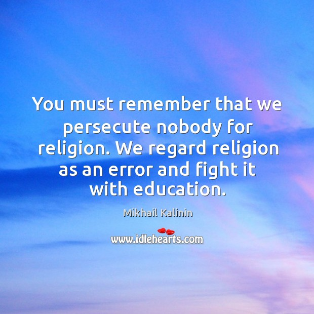 You must remember that we persecute nobody for religion. We regard religion Image
