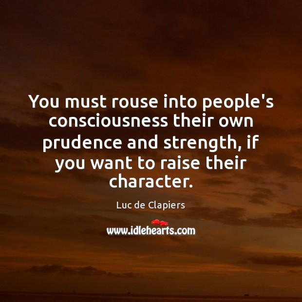 You must rouse into people's consciousness their own prudence and strength, if Luc de Clapiers Picture Quote