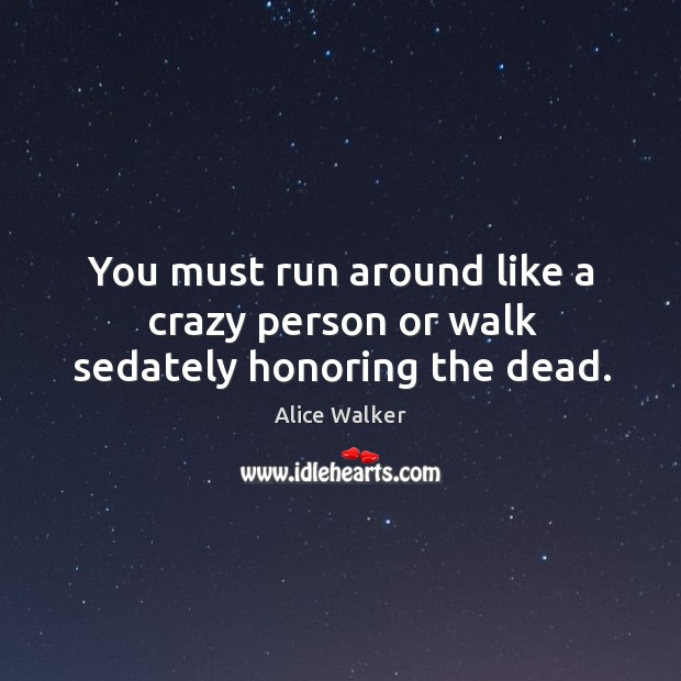 You must run around like a crazy person or walk sedately honoring the dead. Image