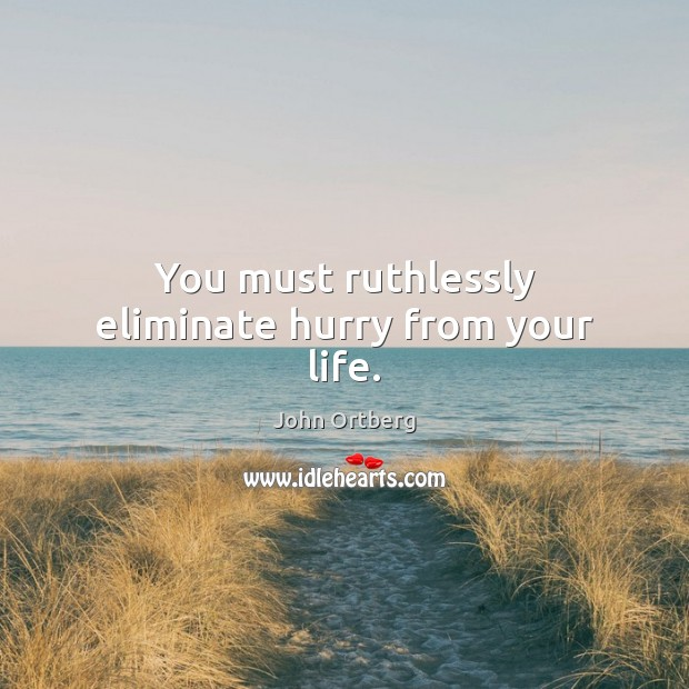 You must ruthlessly eliminate hurry from your life. John Ortberg Picture Quote