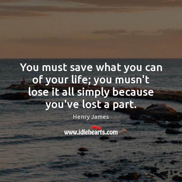 You must save what you can of your life; you musn't lose Henry James Picture Quote