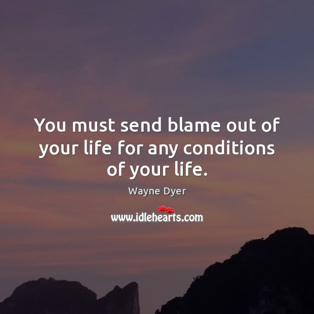 Image, You must send blame out of your life for any conditions of your life.