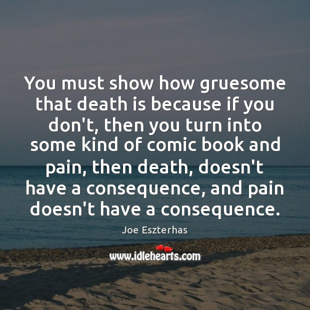 You must show how gruesome that death is because if you don't, Image