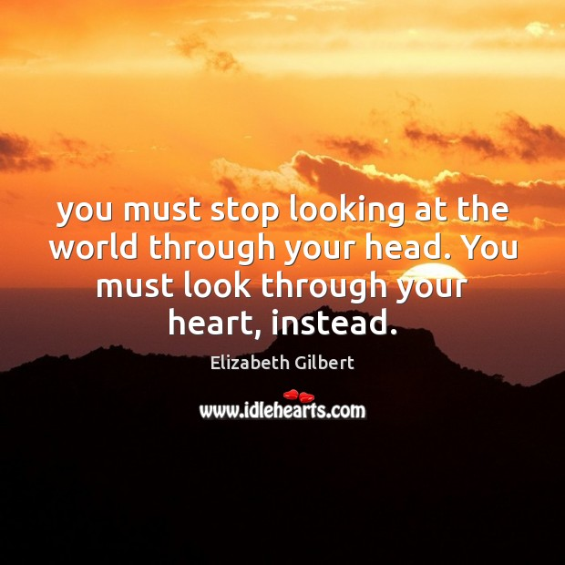 You must stop looking at the world through your head. You must Elizabeth Gilbert Picture Quote