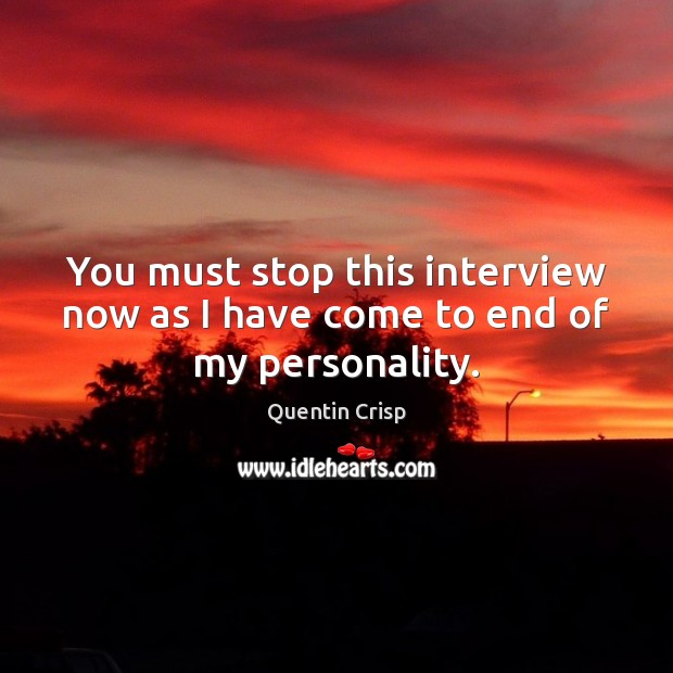 You must stop this interview now as I have come to end of my personality. Quentin Crisp Picture Quote
