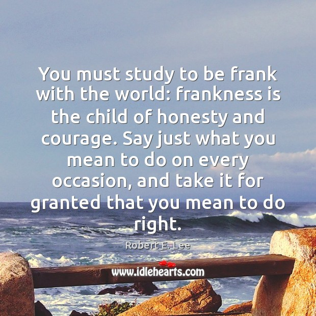 You must study to be frank with the world: frankness is the Robert E. Lee Picture Quote