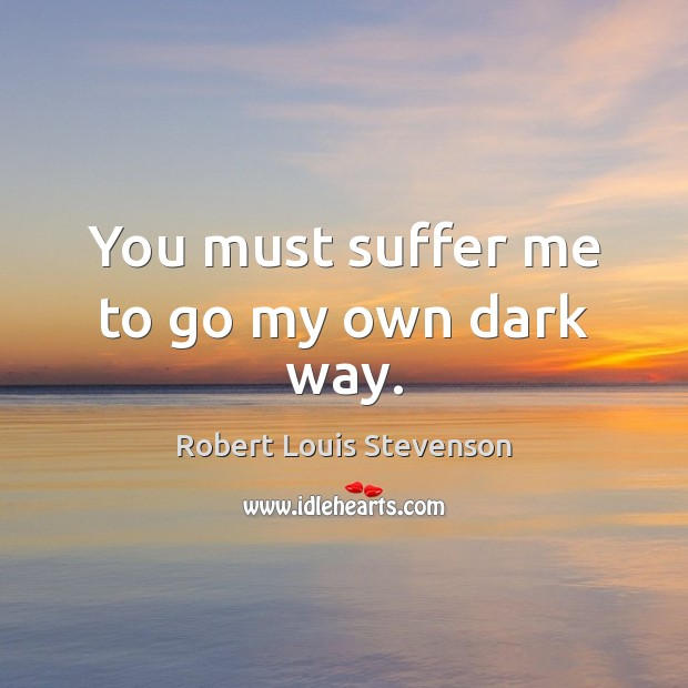 You must suffer me to go my own dark way. Robert Louis Stevenson Picture Quote