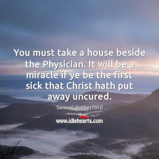 You must take a house beside the Physician. It will be a Samuel Rutherford Picture Quote