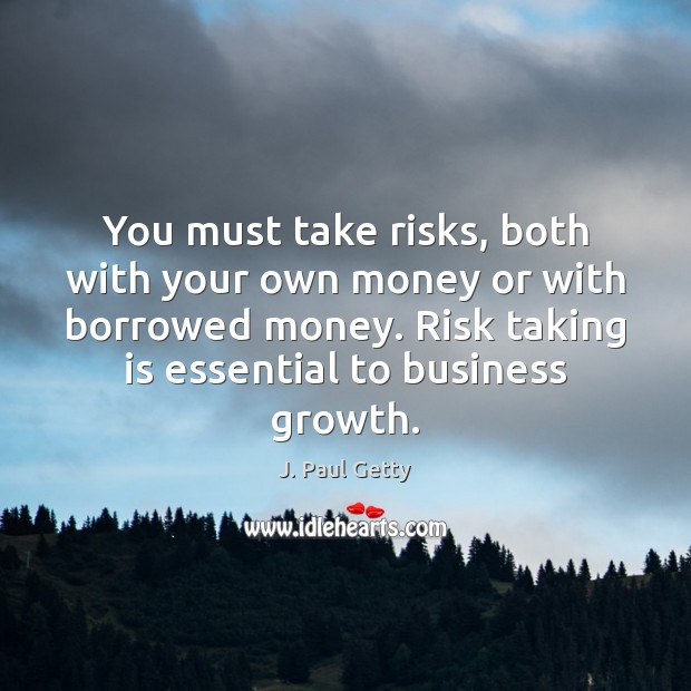You must take risks, both with your own money or with borrowed Growth Quotes Image