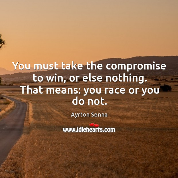 You must take the compromise to win, or else nothing. That means: you race or you do not. Ayrton Senna Picture Quote