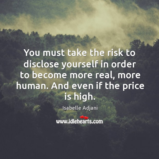 You must take the risk to disclose yourself in order to become more real, more human. Isabelle Adjani Picture Quote