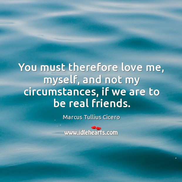 Image, You must therefore love me, myself, and not my circumstances, if we