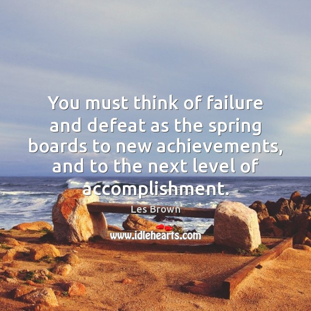 You must think of failure and defeat as the spring boards to Les Brown Picture Quote