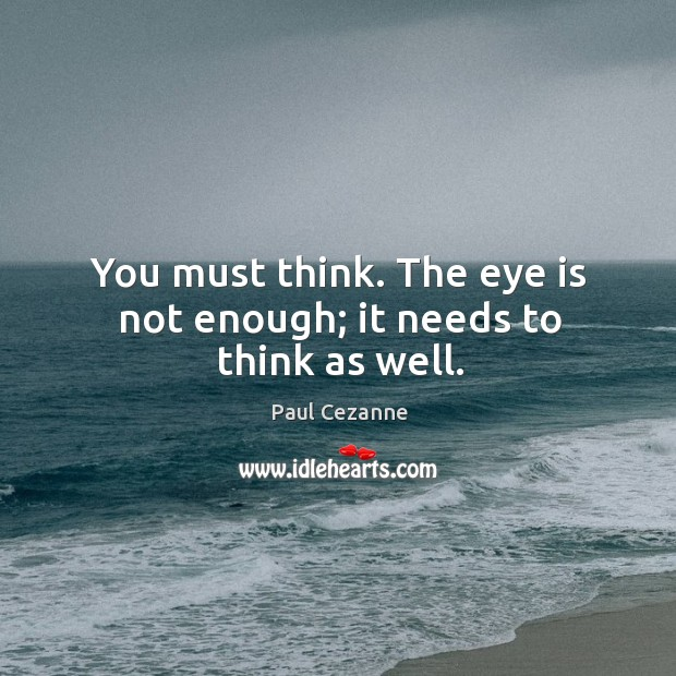 You must think. The eye is not enough; it needs to think as well. Image