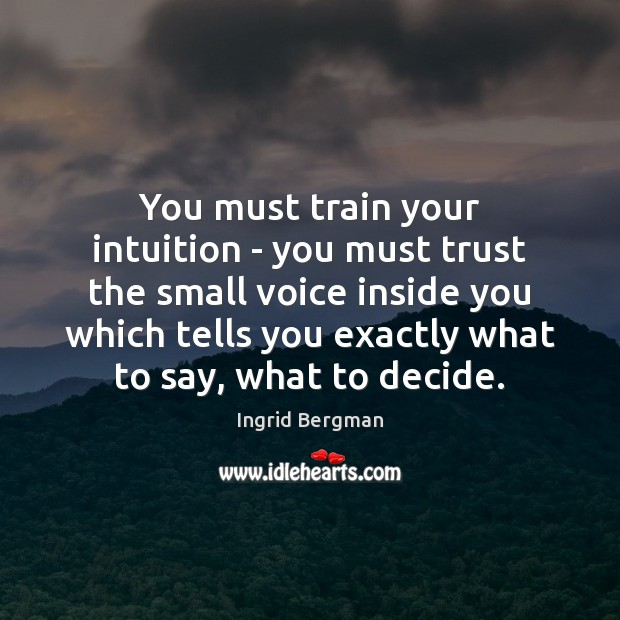 You must train your intuition – you must trust the small voice Image
