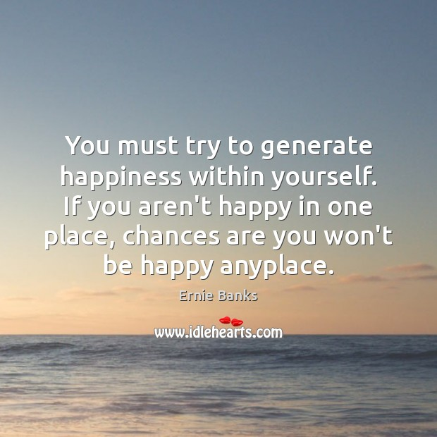 Image, You must try to generate happiness within yourself. If you aren't happy