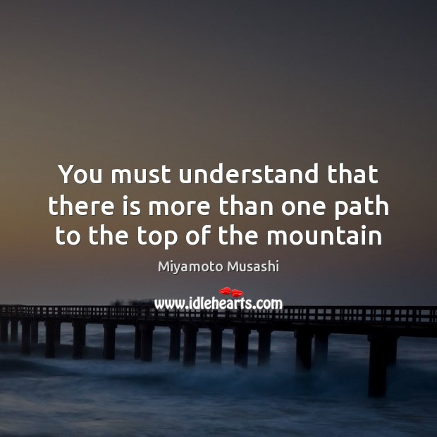 You must understand that there is more than one path to the top of the mountain Miyamoto Musashi Picture Quote