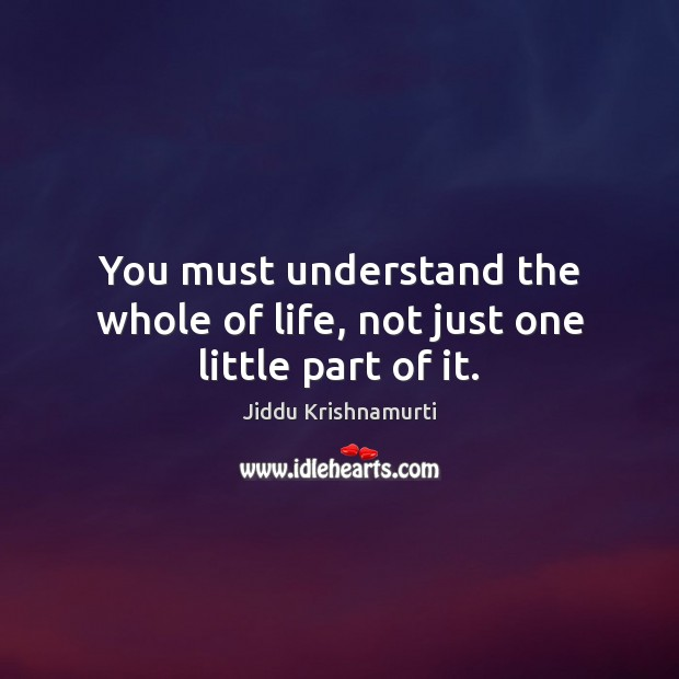 You must understand the whole of life, not just one little part of it. Image