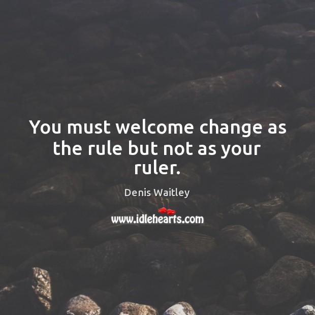 You must welcome change as the rule but not as your ruler. Denis Waitley Picture Quote