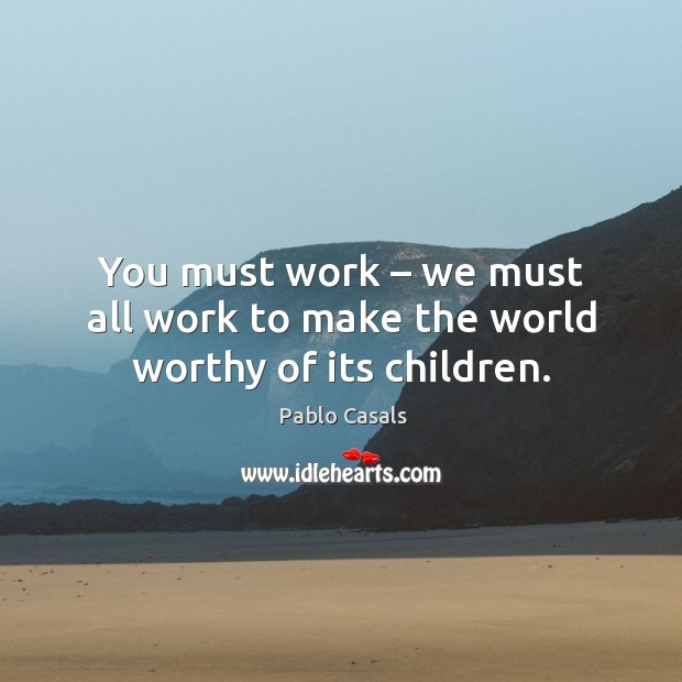 Image, You must work – we must all work to make the world worthy of its children.