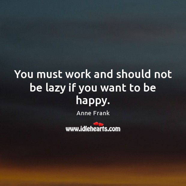 Image, You must work and should not be lazy if you want to be happy.