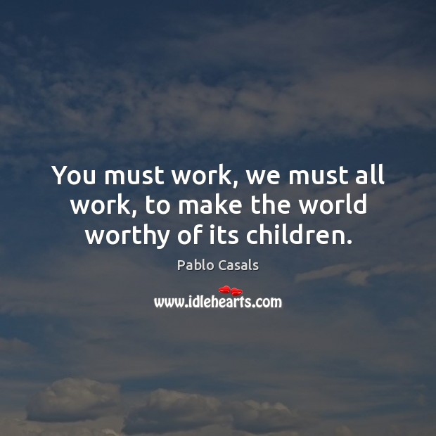 You must work, we must all work, to make the world worthy of its children. Image