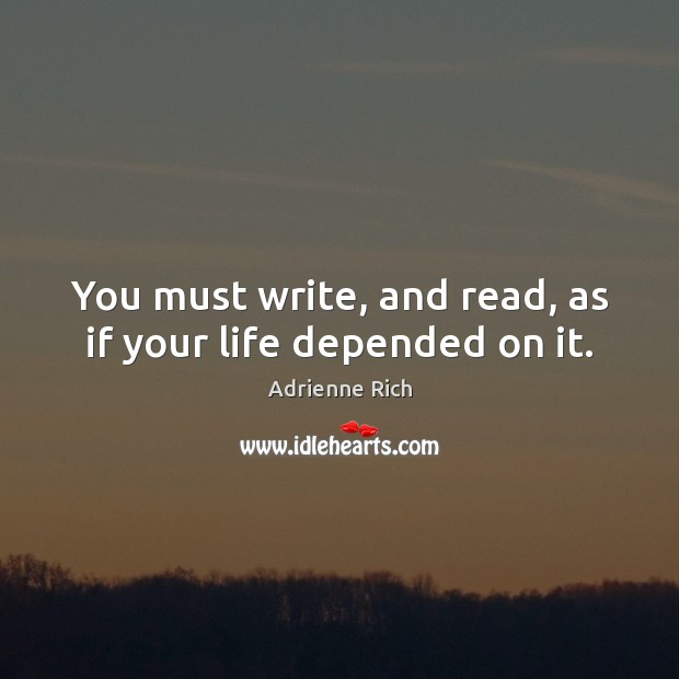You must write, and read, as if your life depended on it. Image