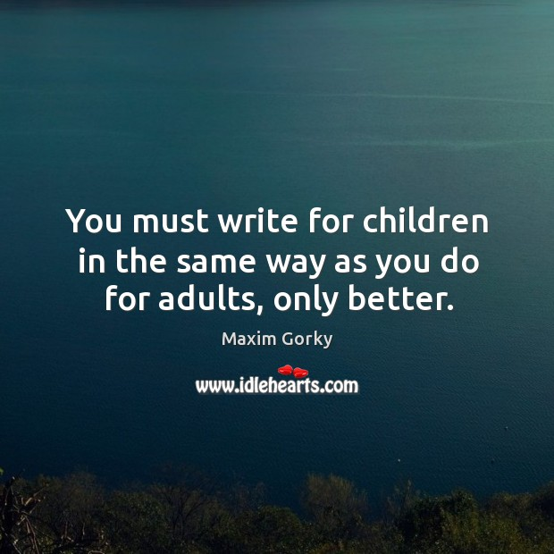 You must write for children in the same way as you do for adults, only better. Image