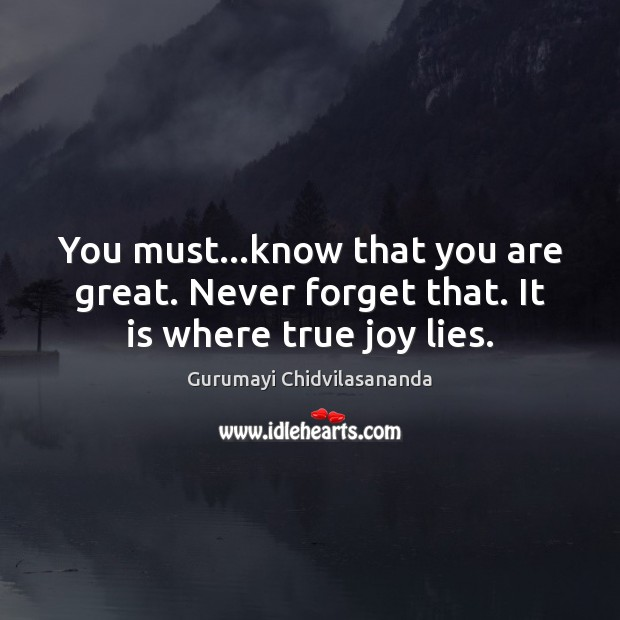 You must…know that you are great. Never forget that. It is where true joy lies. True Joy Quotes Image
