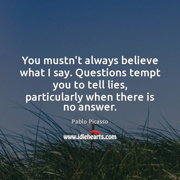 You mustn't always believe what I say. Questions tempt you to tell Pablo Picasso Picture Quote