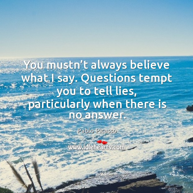 Image, You mustn't always believe what I say. Questions tempt you to tell lies, particularly when there is no answer.
