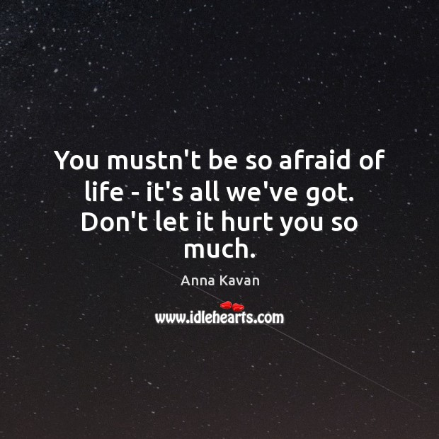 Image, You mustn't be so afraid of life – it's all we've got. Don't let it hurt you so much.