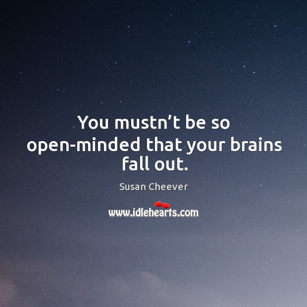You mustn't be so open-minded that your brains fall out. Susan Cheever Picture Quote