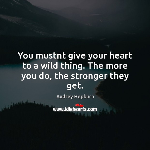 You mustnt give your heart to a wild thing. The more you do, the stronger they get. Audrey Hepburn Picture Quote