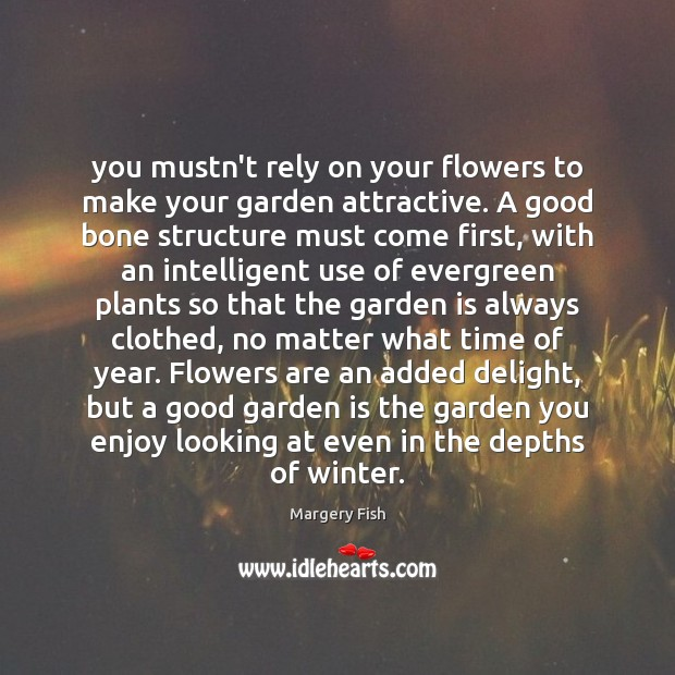 You mustn't rely on your flowers to make your garden attractive. A Margery Fish Picture Quote