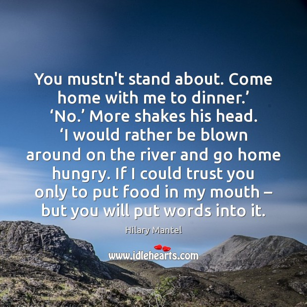 You mustn't stand about. Come home with me to dinner.' 'No.' More Image