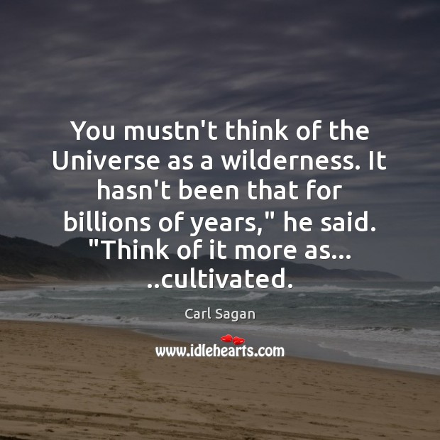 Image, You mustn't think of the Universe as a wilderness. It hasn't been