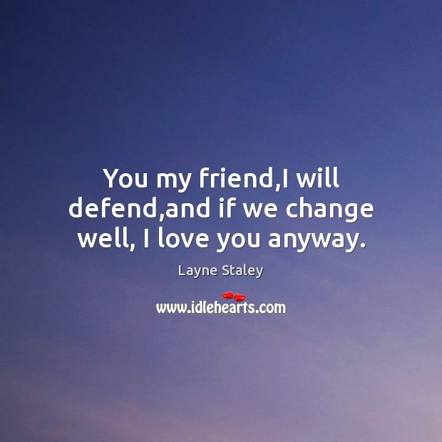 You my friend,I will defend,and if we change well, I love you anyway. Layne Staley Picture Quote
