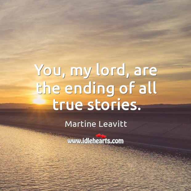 You, my lord, are the ending of all true stories. Image