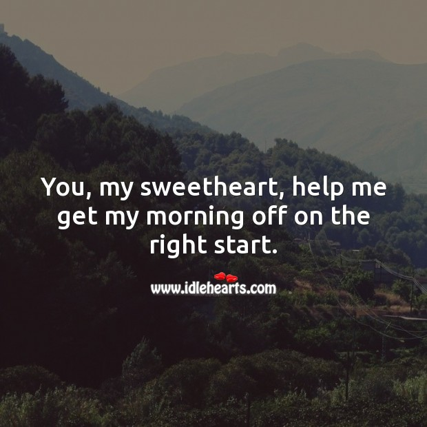 You, my sweetheart, help me get my morning off on the right start. Help Quotes Image