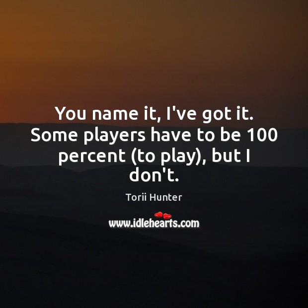 You name it, I've got it. Some players have to be 100 percent (to play), but I don't. Torii Hunter Picture Quote