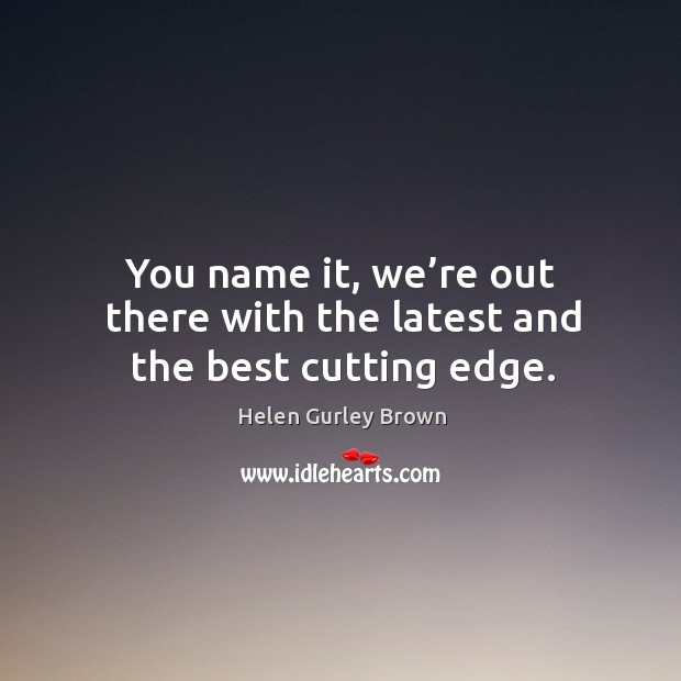 You name it, we're out there with the latest and the best cutting edge. Helen Gurley Brown Picture Quote