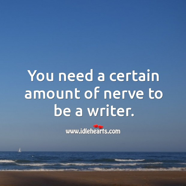 You need a certain amount of nerve to be a writer. Image