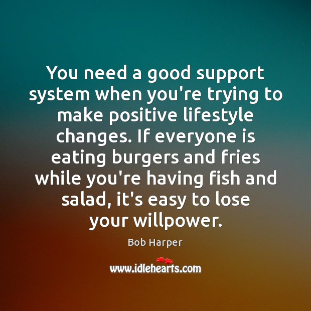 You need a good support system when you're trying to make positive Bob Harper Picture Quote