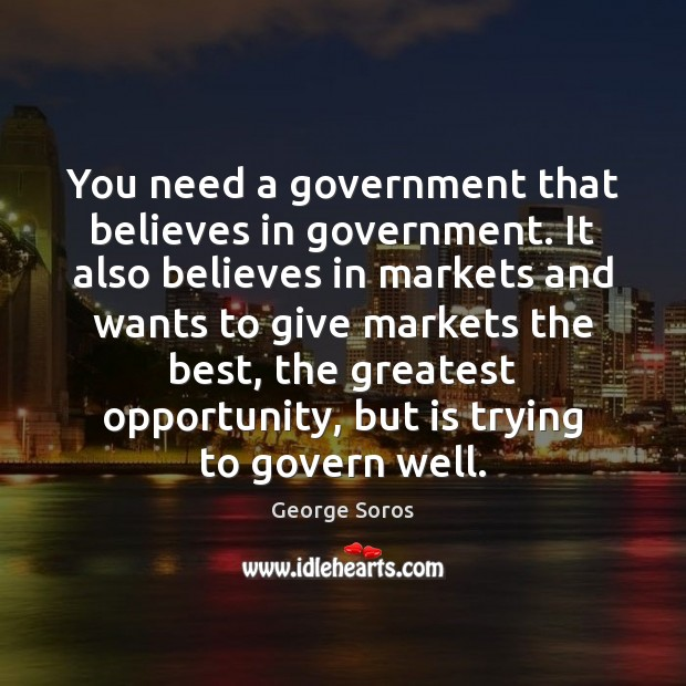 You need a government that believes in government. It also believes in George Soros Picture Quote