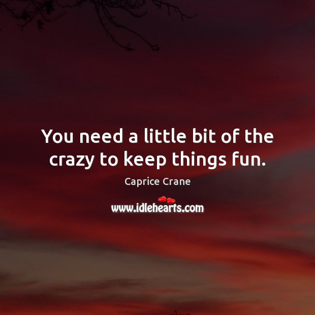 Image, You need a little bit of the crazy to keep things fun.