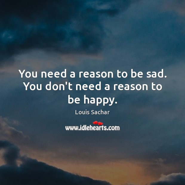 You need a reason to be sad. You don't need a reason to be happy. Louis Sachar Picture Quote