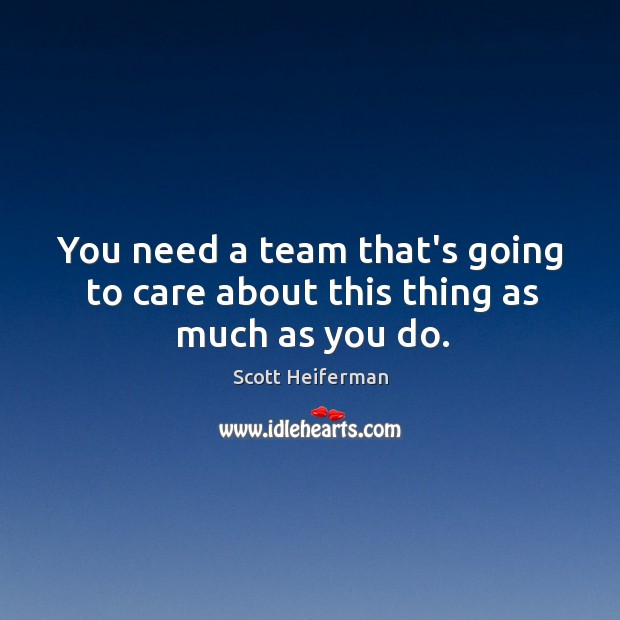 You need a team that's going to care about this thing as much as you do. Image